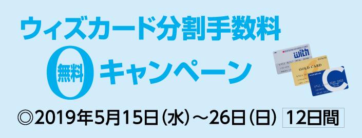 ウィズカード分割手数料無料キャンペーン 2019年5月15日(水)~26日(日) [12日間]