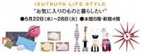 IZUTSUYA LIFE STYLE 2019年5月22日(水)~28日(火) ■小倉店本館6階、新館4階