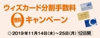 ウィズカード分割手数料無料キャンペーン 2019年11月14日(木)~25日(月) [12日間限り]