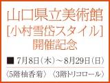 山口県立美術館 [小村雪岱スタイル] 開催記念
